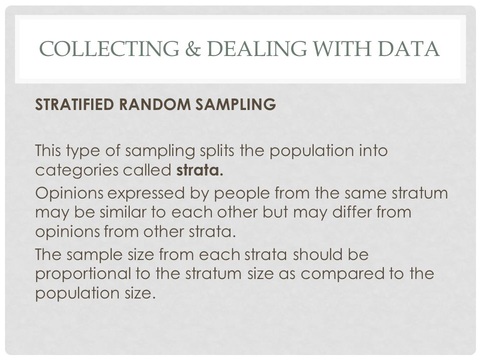 COLLECTING & DEALING WITH DATA STRATIFIED RANDOM SAMPLING This type of sampling splits the population into categories called strata. Opinions expresse
