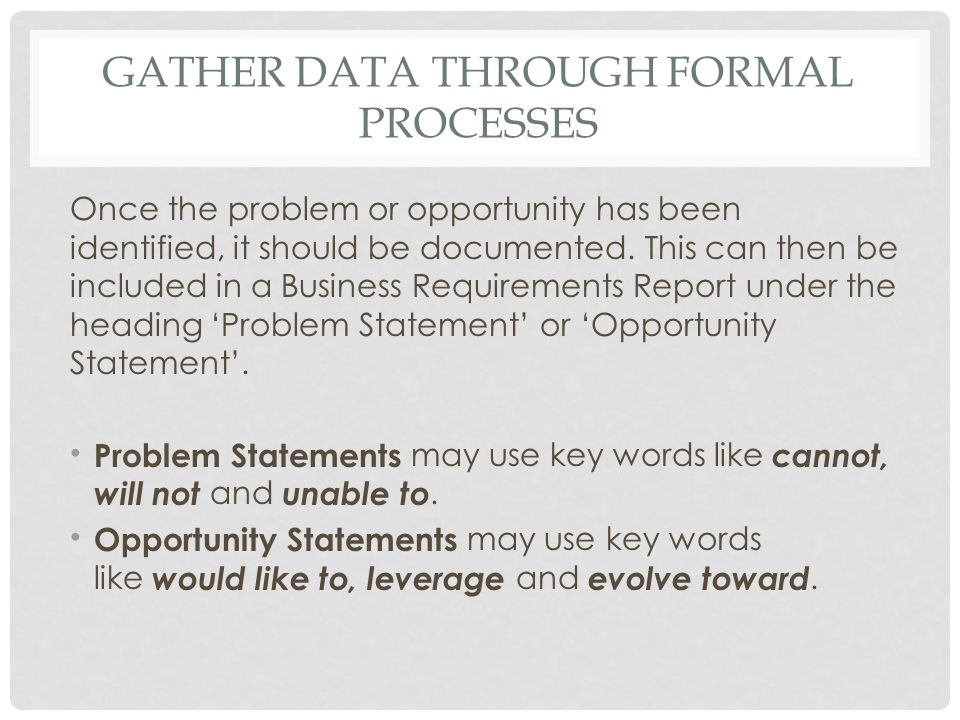 GATHER DATA THROUGH FORMAL PROCESSES Once the problem or opportunity has been identified, it should be documented. This can then be included in a Busi