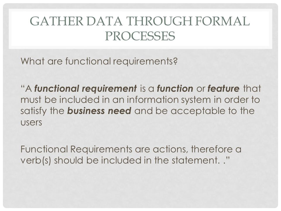 "GATHER DATA THROUGH FORMAL PROCESSES What are functional requirements? ""A functional requirement is a function or feature that must be included in an"