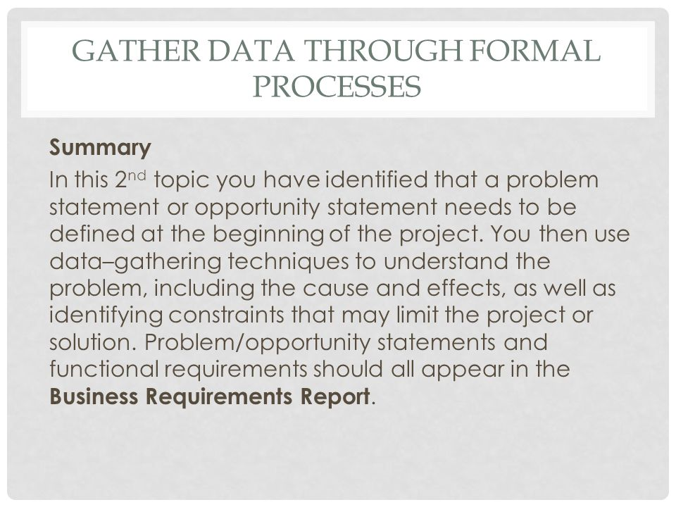 GATHER DATA THROUGH FORMAL PROCESSES Summary In this 2 nd topic you have identified that a problem statement or opportunity statement needs to be defi