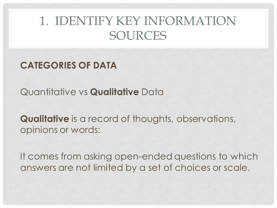 1. IDENTIFY KEY INFORMATION SOURCES CATEGORIES OF DATA Quantitative vs Qualitative Data Qualitative is a record of thoughts, observations, opinions or