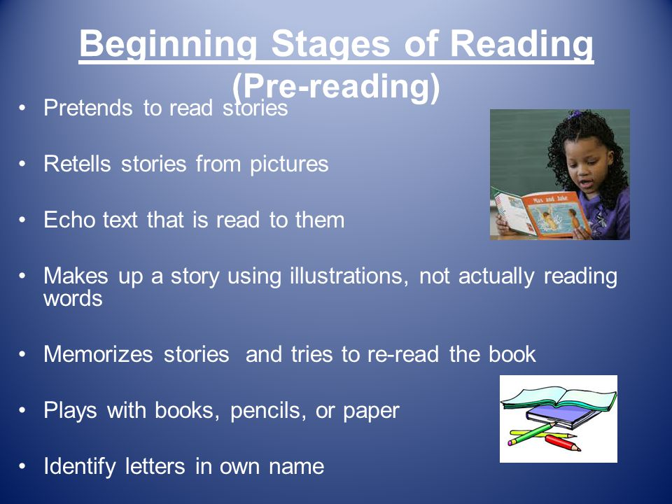 Beginning Stages of Reading (Pre-reading) Pretends to read stories Retells stories from pictures Echo text that is read to them Makes up a story using illustrations, not actually reading words Memorizes stories and tries to re-read the book Plays with books, pencils, or paper Identify letters in own name