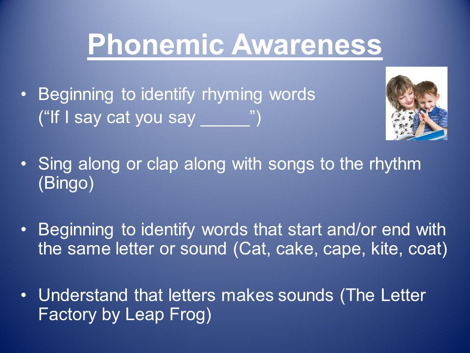 Phonemic Awareness Beginning to identify rhyming words ( If I say cat you say _____ ) Sing along or clap along with songs to the rhythm (Bingo) Beginning to identify words that start and/or end with the same letter or sound (Cat, cake, cape, kite, coat) Understand that letters makes sounds (The Letter Factory by Leap Frog)
