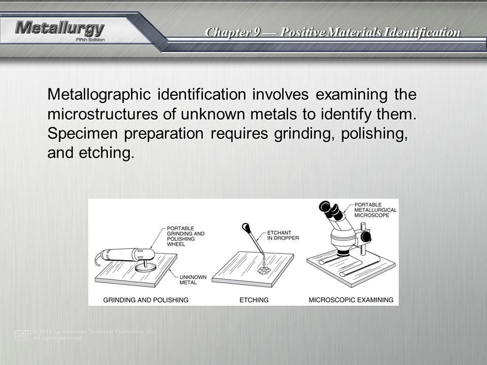 Chapter 9 — Positive Materials Identification Metallographic identification involves examining the microstructures of unknown metals to identify them.