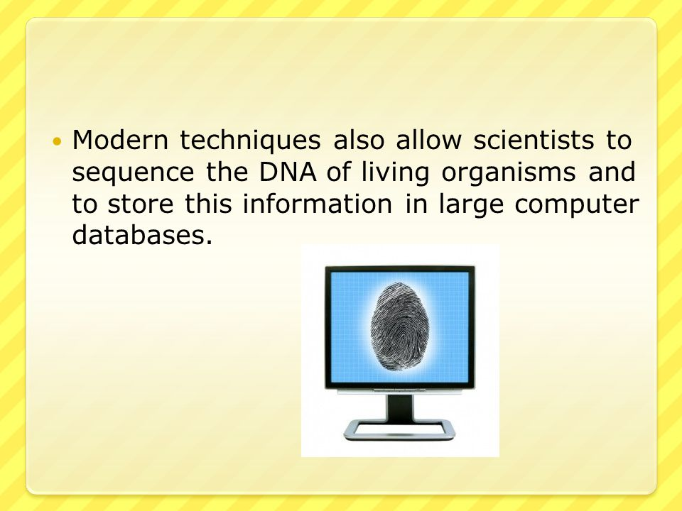 Modern techniques also allow scientists to sequence the DNA of living organisms and to store this information in large computer databases.