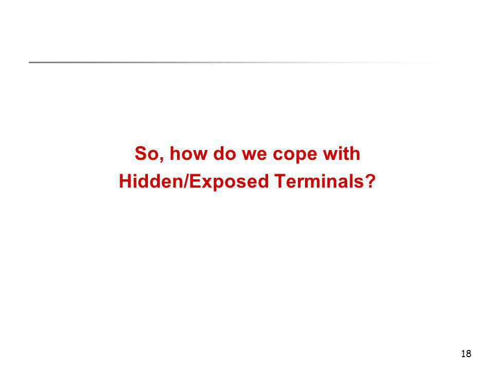 18 So, how do we cope with Hidden/Exposed Terminals?