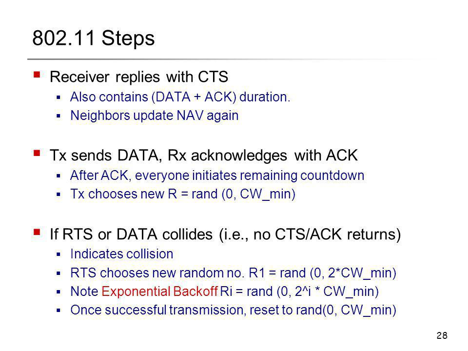 28 802.11 Steps  Receiver replies with CTS  Also contains (DATA + ACK) duration.  Neighbors update NAV again  Tx sends DATA, Rx acknowledges with