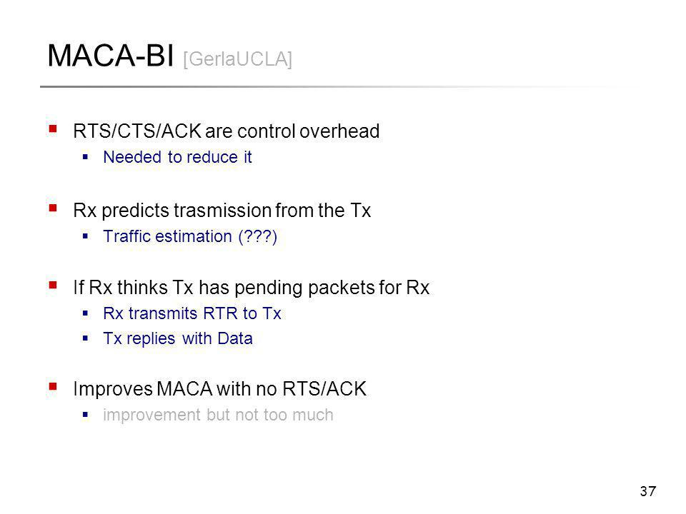 37 MACA-BI [GerlaUCLA]  RTS/CTS/ACK are control overhead  Needed to reduce it  Rx predicts trasmission from the Tx  Traffic estimation (???)  If