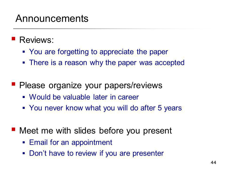 44 Announcements  Reviews:  You are forgetting to appreciate the paper  There is a reason why the paper was accepted  Please organize your papers/