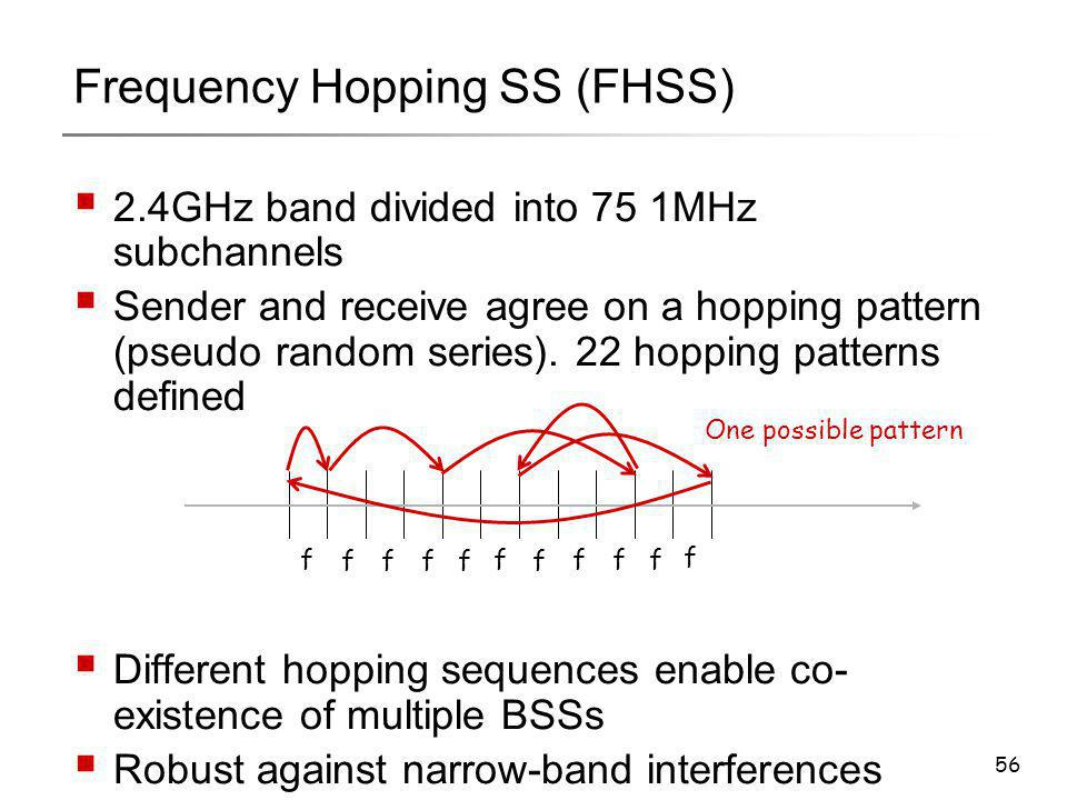 56 Frequency Hopping SS (FHSS)  2.4GHz band divided into 75 1MHz subchannels  Sender and receive agree on a hopping pattern (pseudo random series).