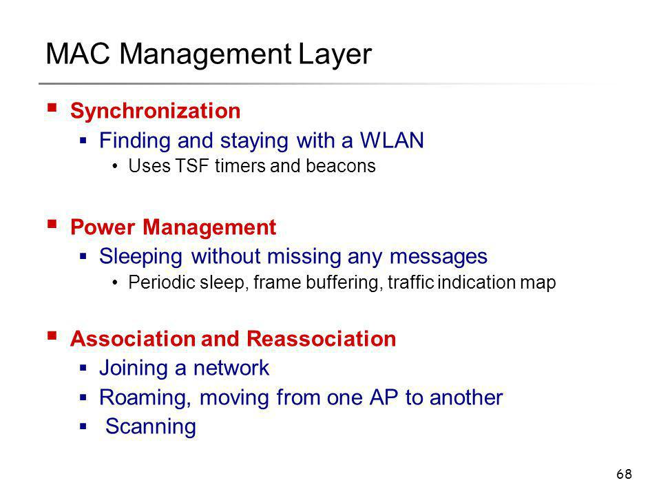 68 MAC Management Layer  Synchronization  Finding and staying with a WLAN Uses TSF timers and beacons  Power Management  Sleeping without missing
