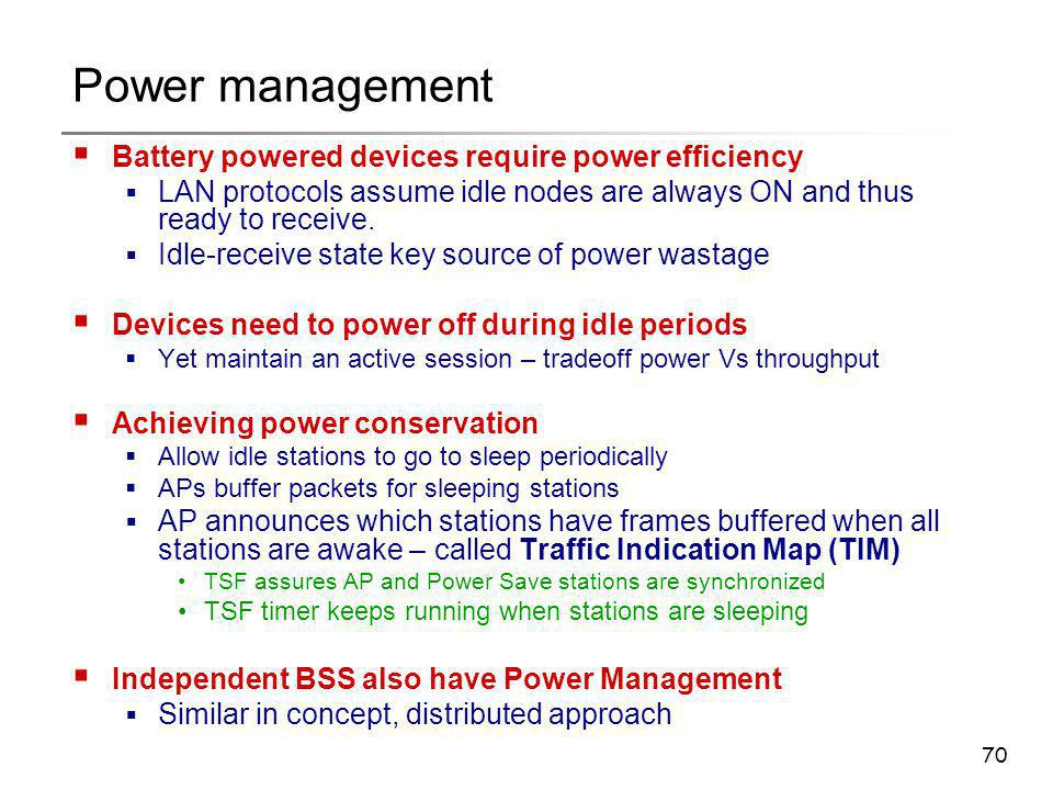 70 Power management  Battery powered devices require power efficiency  LAN protocols assume idle nodes are always ON and thus ready to receive.  Id