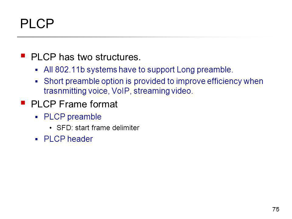 75 PLCP  PLCP has two structures.  All 802.11b systems have to support Long preamble.  Short preamble option is provided to improve efficiency when