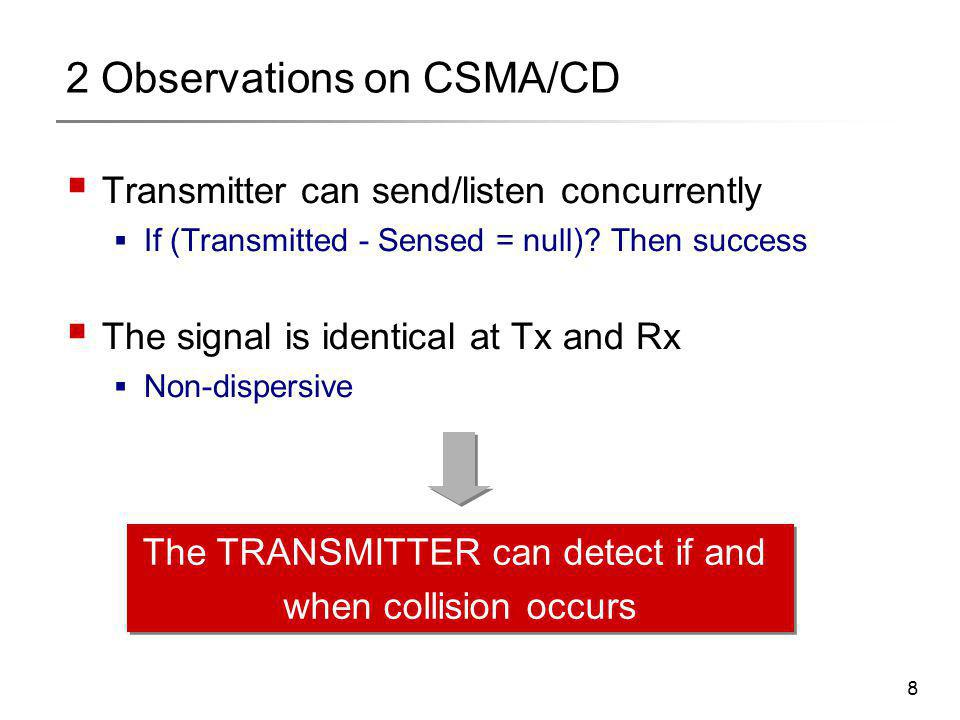 8 2 Observations on CSMA/CD  Transmitter can send/listen concurrently  If (Transmitted - Sensed = null)? Then success  The signal is identical at T
