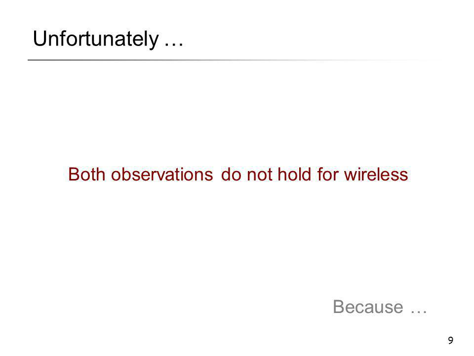 9 Unfortunately … Both observations do not hold for wireless Because …