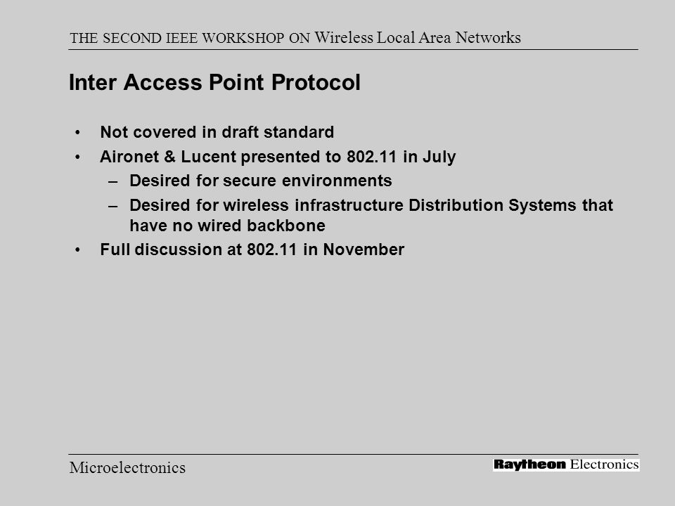 Microelectronics THE SECOND IEEE WORKSHOP ON Wireless Local Area Networks Inter Access Point Protocol Not covered in draft standard Aironet & Lucent p
