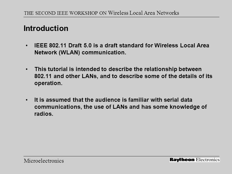 Microelectronics THE SECOND IEEE WORKSHOP ON Wireless Local Area Networks Agenda Glossary of 802.11 Wireless Terms Overview 802.11 Media Access Control (MAC) Frequency Hopping and Direct Sequence Spread Spectrum Techniques 802.11 Physical Layer (PHY) Security Performance Inter Access Point Protocol Implementation Support Raytheon Implementation