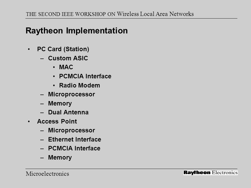 Microelectronics THE SECOND IEEE WORKSHOP ON Wireless Local Area Networks Raytheon Implementation PC Card (Station) –Custom ASIC MAC PCMCIA Interface