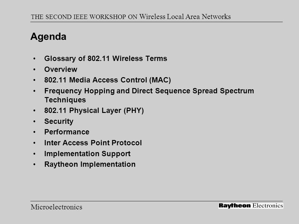 Microelectronics THE SECOND IEEE WORKSHOP ON Wireless Local Area Networks 802.11 Physical Layer Preamble Sync, 16-bit Start Frame Delimiter, PLCP Header including 16-bit Header CRC, MPDU, 32-bit CRC FHSS –2 & 4GFSK –Data Whitening for Bias Suppression 32/33 bit stuffing and block inversion 7-bit LFSR scrambler –80-bit Preamble Sync pattern –32-bit Header DSSS –DBPSK & DQPSK –Data Scrambling using 8-bit LFSR –128-bit Preamble Sync pattern –48-bit Header