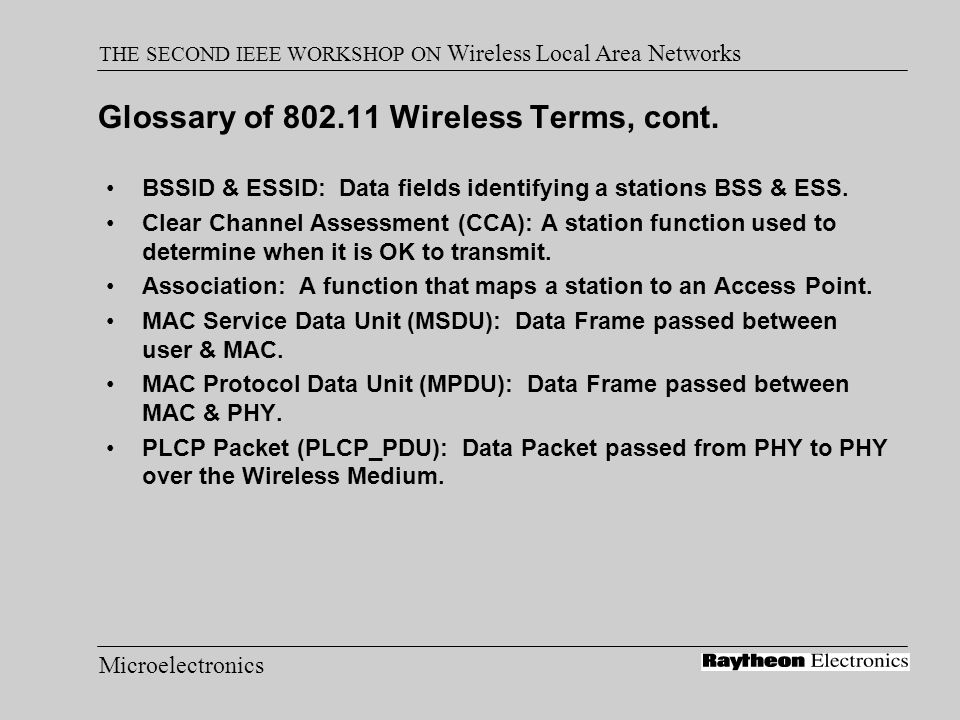 Microelectronics THE SECOND IEEE WORKSHOP ON Wireless Local Area Networks Security Authentication: A function that determines whether a Station is allowed to participate in network communication –Open System (null authentication) & Shared Key WEP - Wired Equivalent Privacy Encryption of data ESSID offers casual separation of traffic
