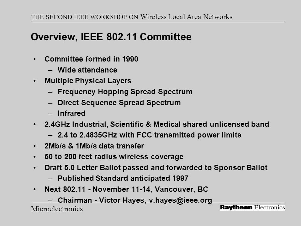 Microelectronics THE SECOND IEEE WORKSHOP ON Wireless Local Area Networks Overview, IEEE 802.11 Committee Committee formed in 1990 –Wide attendance Mu