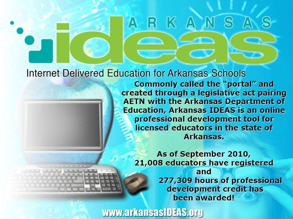 Commonly called the portal and created through a legislative act pairing AETN with the Arkansas Department of Education, Arkansas IDEAS is an online professional development tool for licensed educators in the state of Arkansas.