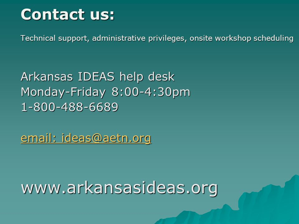 Contact us: Technical support, administrative privileges, onsite workshop scheduling Arkansas IDEAS help desk Monday-Friday 8:00-4:30pm