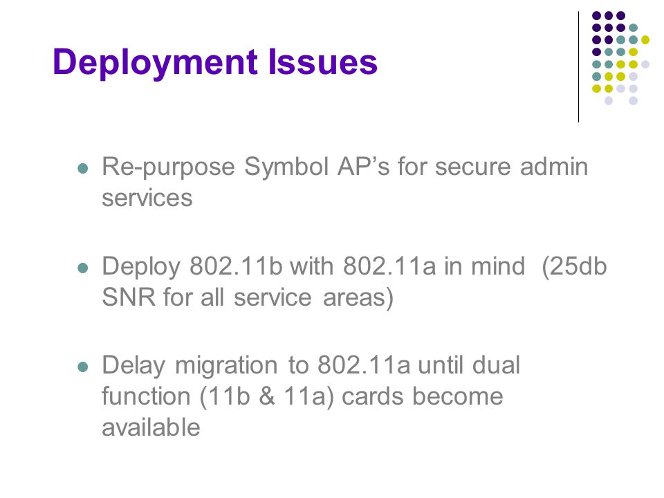 Deployment Issues Re-purpose Symbol AP's for secure admin services Deploy 802.11b with 802.11a in mind (25db SNR for all service areas) Delay migration to 802.11a until dual function (11b & 11a) cards become available