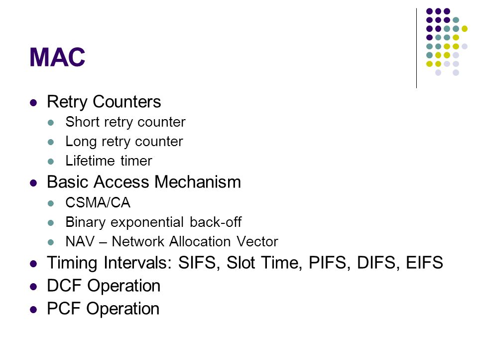 MAC Retry Counters Short retry counter Long retry counter Lifetime timer Basic Access Mechanism CSMA/CA Binary exponential back-off NAV – Network Allocation Vector Timing Intervals: SIFS, Slot Time, PIFS, DIFS, EIFS DCF Operation PCF Operation