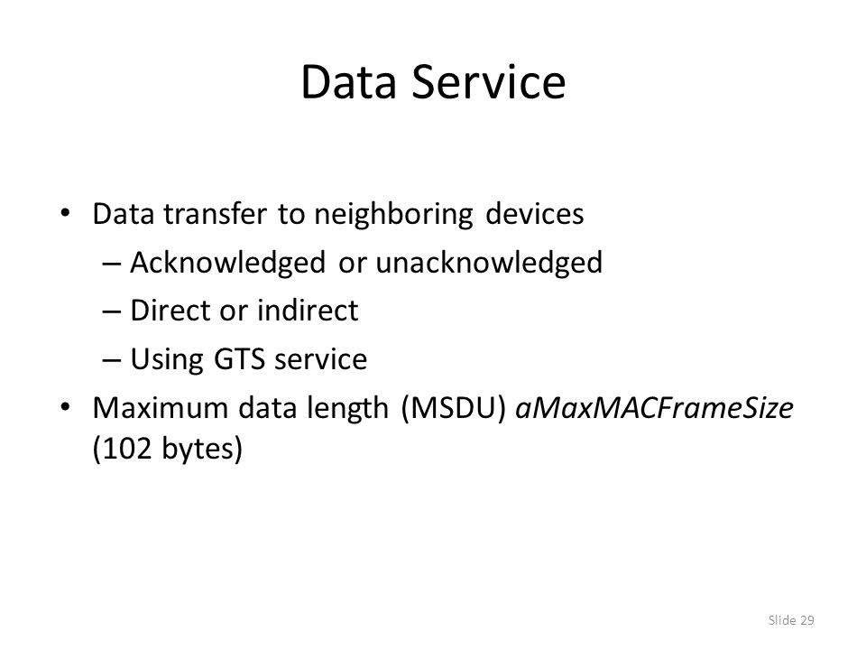 Slide 29 Data Service Data transfer to neighboring devices – Acknowledged or unacknowledged – Direct or indirect – Using GTS service Maximum data length (MSDU) aMaxMACFrameSize (102 bytes)