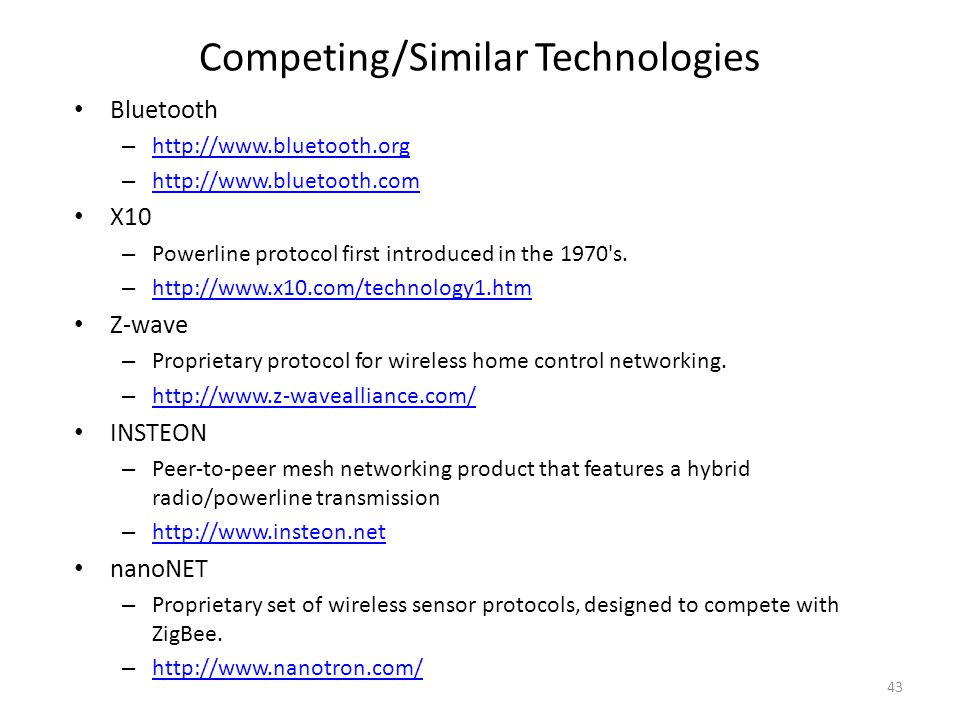 Competing/Similar Technologies Bluetooth – http://www.bluetooth.org http://www.bluetooth.org – http://www.bluetooth.com http://www.bluetooth.com X10 – Powerline protocol first introduced in the 1970 s.