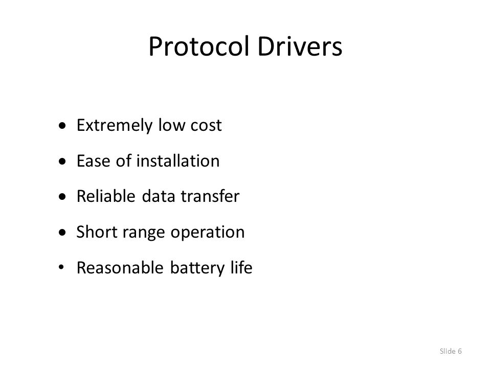 Slide 6 Protocol Drivers  Extremely low cost  Ease of installation  Reliable data transfer  Short range operation Reasonable battery life