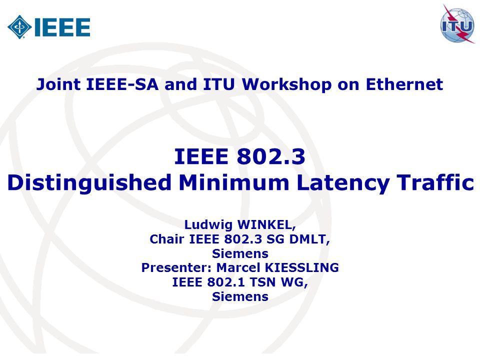 IEEE 802.3 Distinguished Minimum Latency Traffic Ludwig WINKEL, Chair IEEE 802.3 SG DMLT, Siemens Presenter: Marcel KIESSLING IEEE 802.1 TSN WG, Sieme