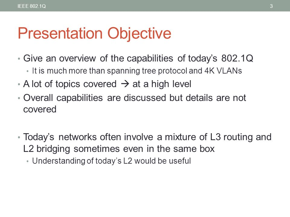 Presentation Objective Give an overview of the capabilities of today's 802.1Q It is much more than spanning tree protocol and 4K VLANs A lot of topics
