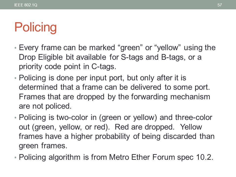 "Policing Every frame can be marked ""green"" or ""yellow"" using the Drop Eligible bit available for S-tags and B-tags, or a priority code point in C-tags"