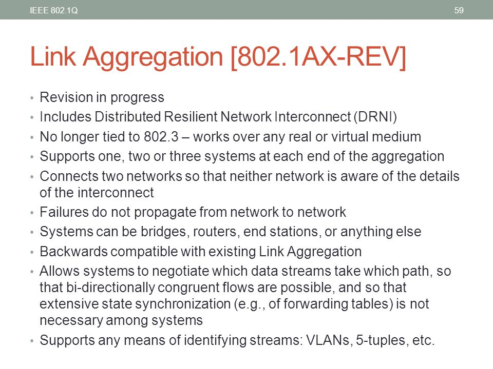 Link Aggregation [802.1AX-REV] Revision in progress Includes Distributed Resilient Network Interconnect (DRNI) No longer tied to 802.3 – works over an