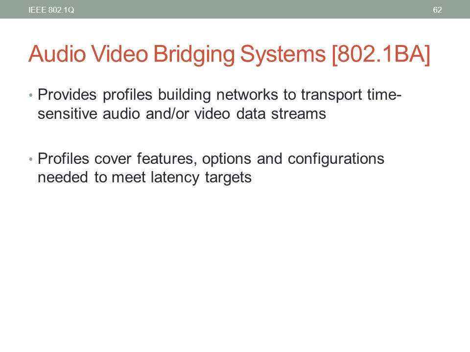 Audio Video Bridging Systems [802.1BA] Provides profiles building networks to transport time- sensitive audio and/or video data streams Profiles cover