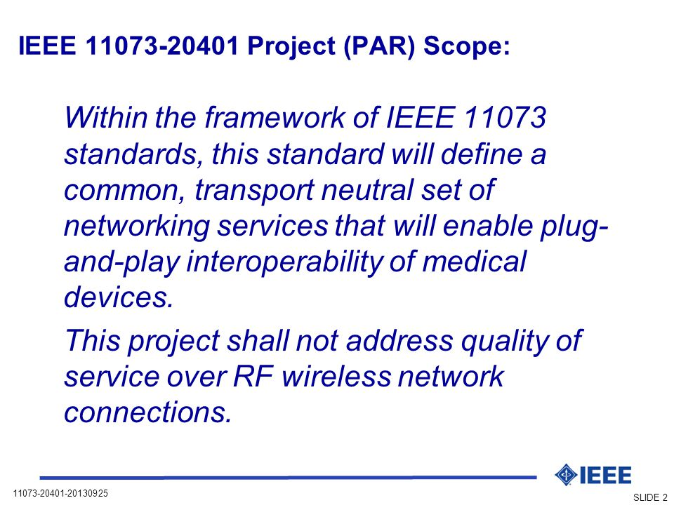 11073-20401-20130925 SLIDE 2 IEEE 11073-20401 Project (PAR) Scope: Within the framework of IEEE 11073 standards, this standard will define a common, transport neutral set of networking services that will enable plug- and-play interoperability of medical devices.