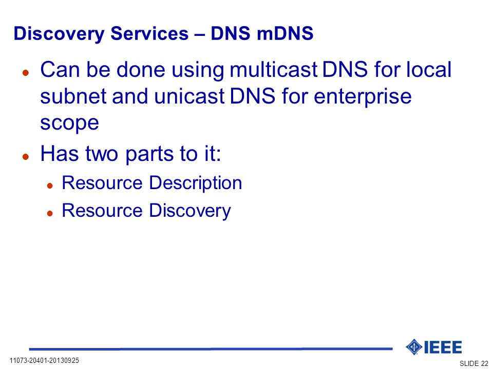 11073-20401-20130925 SLIDE 22 Discovery Services – DNS mDNS l Can be done using multicast DNS for local subnet and unicast DNS for enterprise scope l Has two parts to it: l Resource Description l Resource Discovery