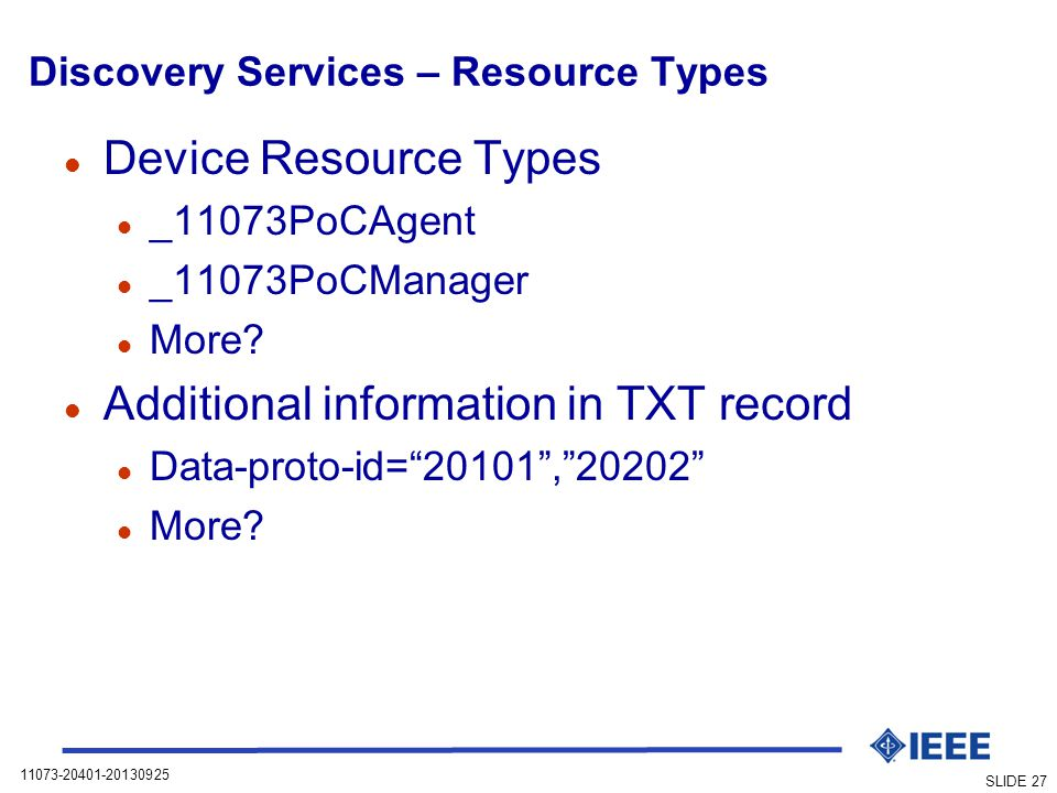 11073-20401-20130925 SLIDE 27 Discovery Services – Resource Types l Device Resource Types l _11073PoCAgent l _11073PoCManager l More.