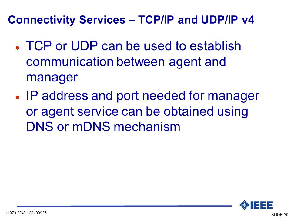 11073-20401-20130925 SLIDE 30 Connectivity Services – TCP/IP and UDP/IP v4 l TCP or UDP can be used to establish communication between agent and manager l IP address and port needed for manager or agent service can be obtained using DNS or mDNS mechanism