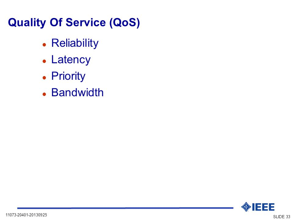 11073-20401-20130925 SLIDE 33 Quality Of Service (QoS) l Reliability l Latency l Priority l Bandwidth
