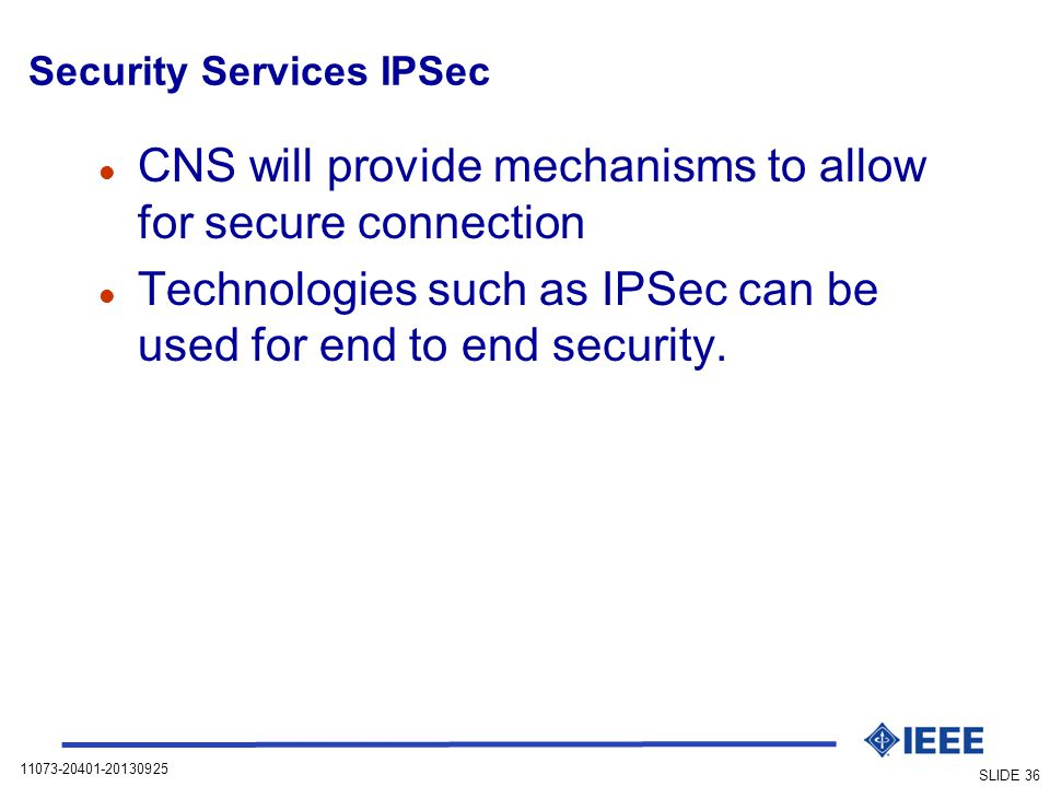 11073-20401-20130925 SLIDE 36 Security Services IPSec l CNS will provide mechanisms to allow for secure connection l Technologies such as IPSec can be used for end to end security.