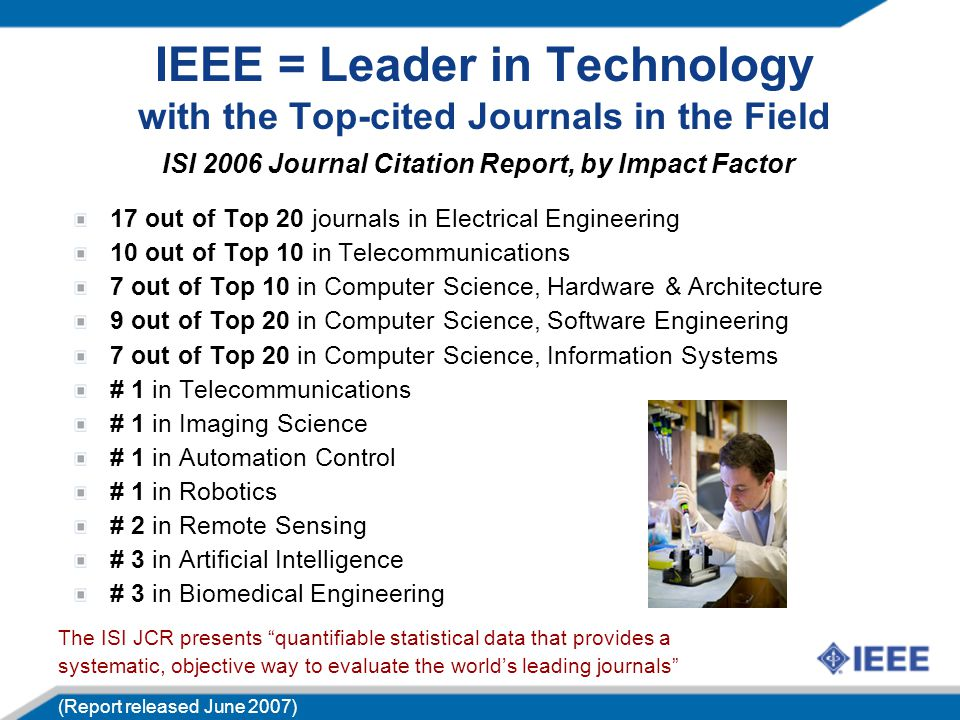 17 out of Top 20 journals in Electrical Engineering 10 out of Top 10 in Telecommunications 7 out of Top 10 in Computer Science, Hardware & Architecture 9 out of Top 20 in Computer Science, Software Engineering 7 out of Top 20 in Computer Science, Information Systems # 1 in Telecommunications # 1 in Imaging Science # 1 in Automation Control # 1 in Robotics # 2 in Remote Sensing # 3 in Artificial Intelligence # 3 in Biomedical Engineering IEEE = Leader in Technology with the Top-cited Journals in the Field The ISI JCR presents quantifiable statistical data that provides a systematic, objective way to evaluate the world's leading journals (Report released June 2007) ISI 2006 Journal Citation Report, by Impact Factor