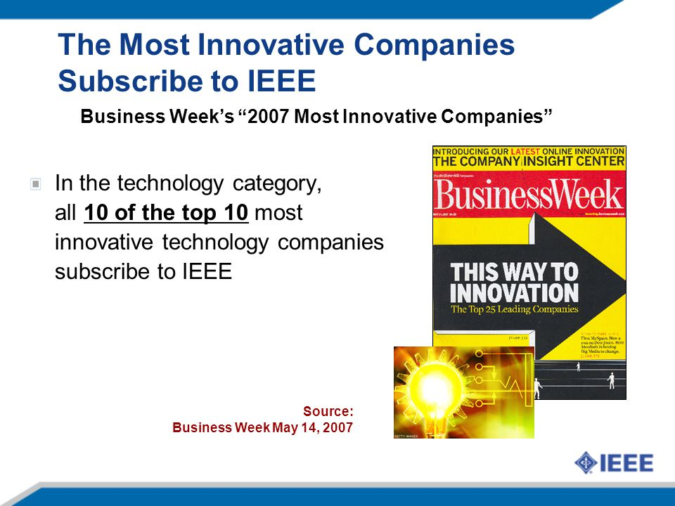 The Most Innovative Companies Subscribe to IEEE In the technology category, all 10 of the top 10 most innovative technology companies subscribe to IEEE Source: Business Week May 14, 2007 Business Week's 2007 Most Innovative Companies