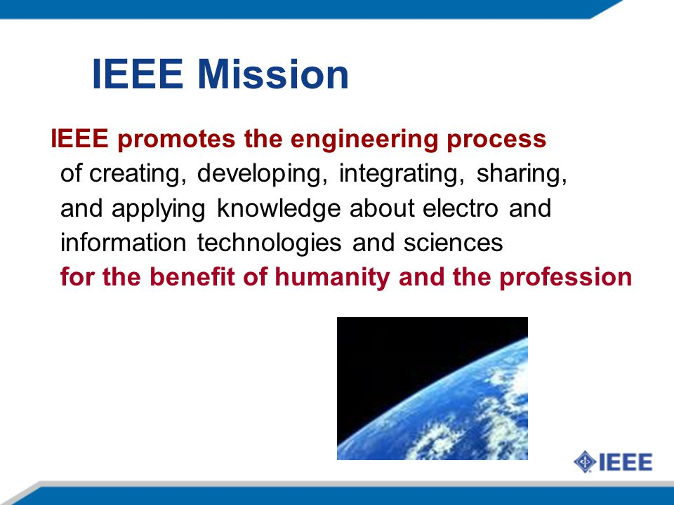 IEEE Mission IEEE promotes the engineering process of creating, developing, integrating, sharing, and applying knowledge about electro and information technologies and sciences for the benefit of humanity and the profession
