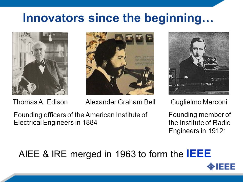 Innovators since the beginning … Alexander Graham Bell Founding officers of the American Institute of Electrical Engineers in 1884 Thomas A.