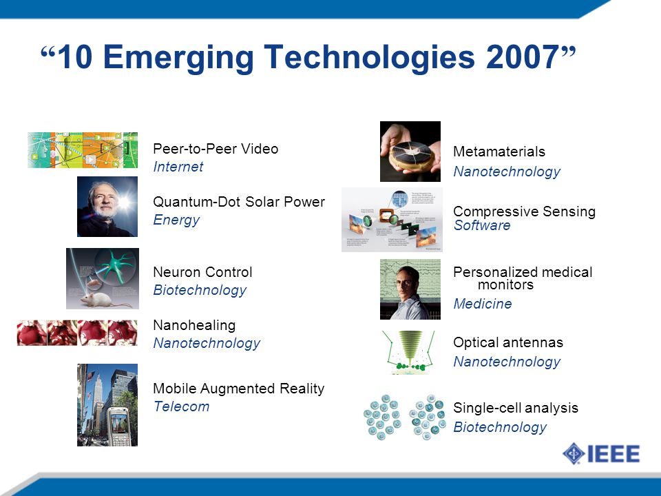 10 Emerging Technologies 2007 Peer-to-Peer Video Internet Quantum-Dot Solar Power Energy Neuron Control Biotechnology Nanohealing Nanotechnology Mobile Augmented Reality Telecom Metamaterials Nanotechnology Compressive Sensing Software Personalized medical monitors Medicine Optical antennas Nanotechnology Single-cell analysis Biotechnology