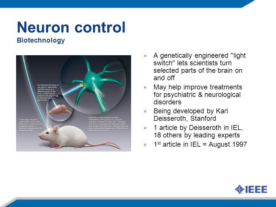 Neuron control Biotechnology A genetically engineered light switch lets scientists turn selected parts of the brain on and off May help improve treatments for psychiatric & neurological disorders Being developed by Karl Deisseroth, Stanford 1 article by Deisseroth in IEL, 18 others by leading experts 1 st article in IEL = August 1997
