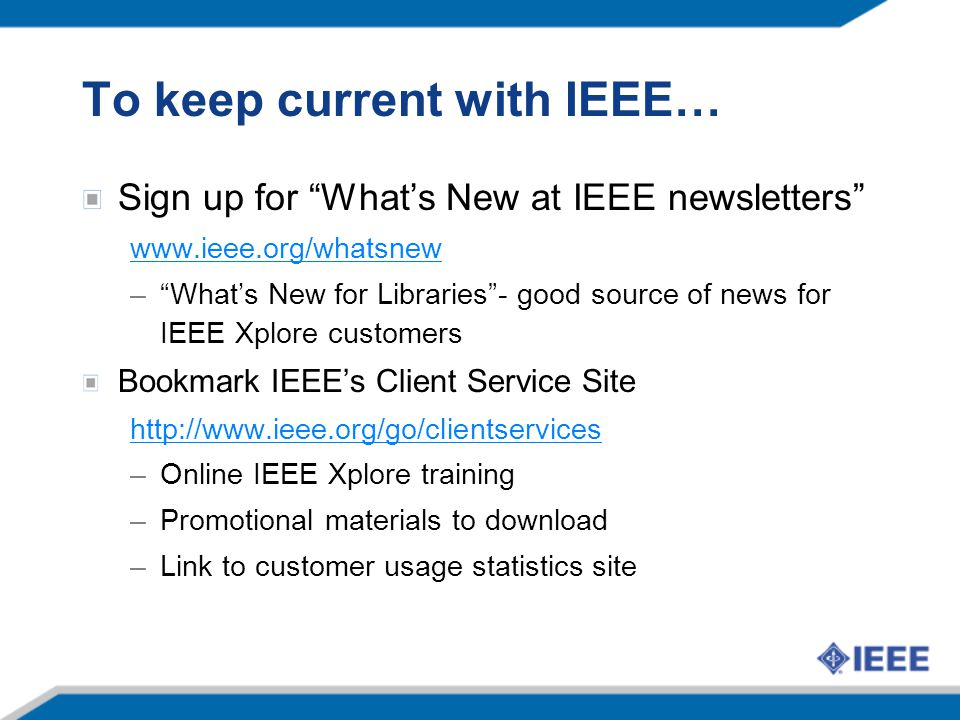 To keep current with IEEE… Sign up for What's New at IEEE newsletters www.ieee.org/whatsnew – What's New for Libraries - good source of news for IEEE Xplore customers Bookmark IEEE's Client Service Site http://www.ieee.org/go/clientservices –Online IEEE Xplore training –Promotional materials to download –Link to customer usage statistics site